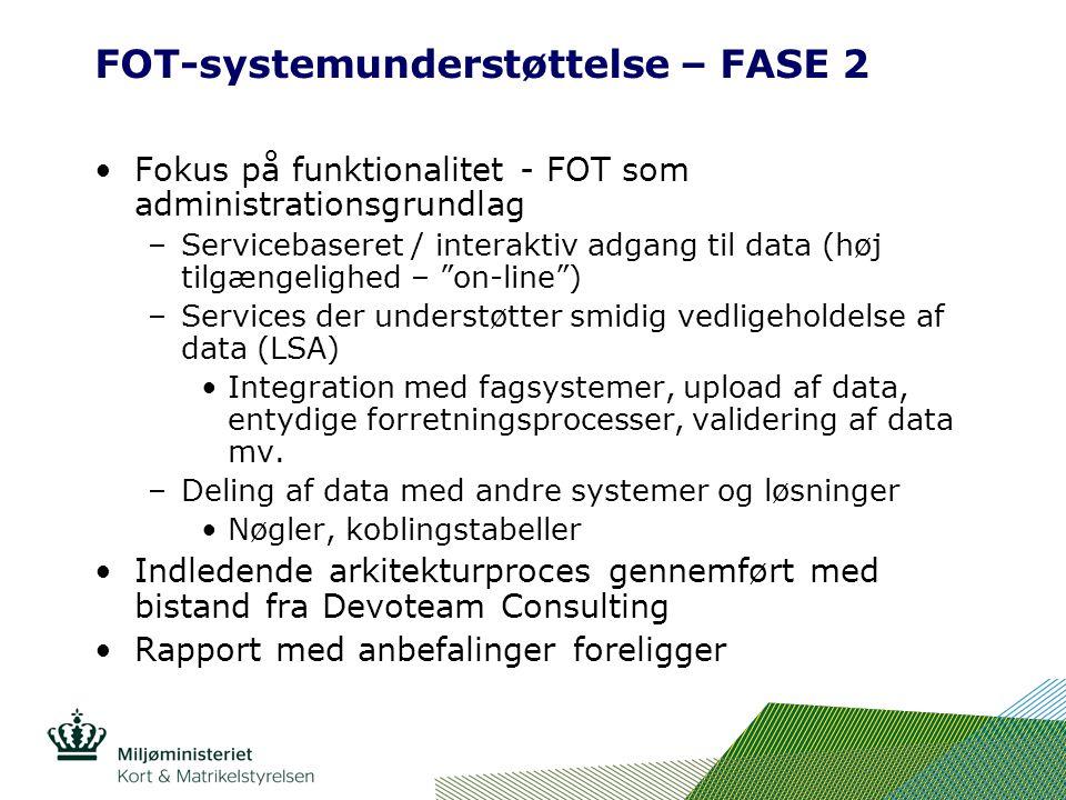 FOT-systemunderstøttelse – FASE 2 Fokus på funktionalitet - FOT som administrationsgrundlag –Servicebaseret / interaktiv adgang til data (høj tilgængelighed – on-line ) –Services der understøtter smidig vedligeholdelse af data (LSA) Integration med fagsystemer, upload af data, entydige forretningsprocesser, validering af data mv.