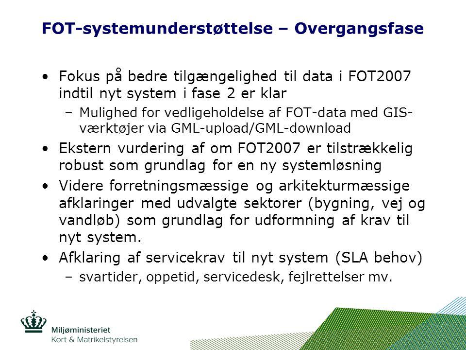 FOT-systemunderstøttelse – Overgangsfase Fokus på bedre tilgængelighed til data i FOT2007 indtil nyt system i fase 2 er klar –Mulighed for vedligeholdelse af FOT-data med GIS- værktøjer via GML-upload/GML-download Ekstern vurdering af om FOT2007 er tilstrækkelig robust som grundlag for en ny systemløsning Videre forretningsmæssige og arkitekturmæssige afklaringer med udvalgte sektorer (bygning, vej og vandløb) som grundlag for udformning af krav til nyt system.