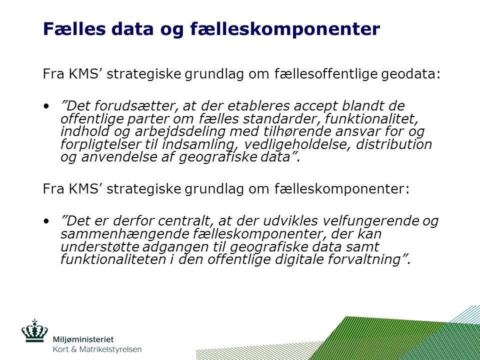 Fælles data og fælleskomponenter Fra KMS' strategiske grundlag om fællesoffentlige geodata: Det forudsætter, at der etableres accept blandt de offentlige parter om fælles standarder, funktionalitet, indhold og arbejdsdeling med tilhørende ansvar for og forpligtelser til indsamling, vedligeholdelse, distribution og anvendelse af geografiske data .
