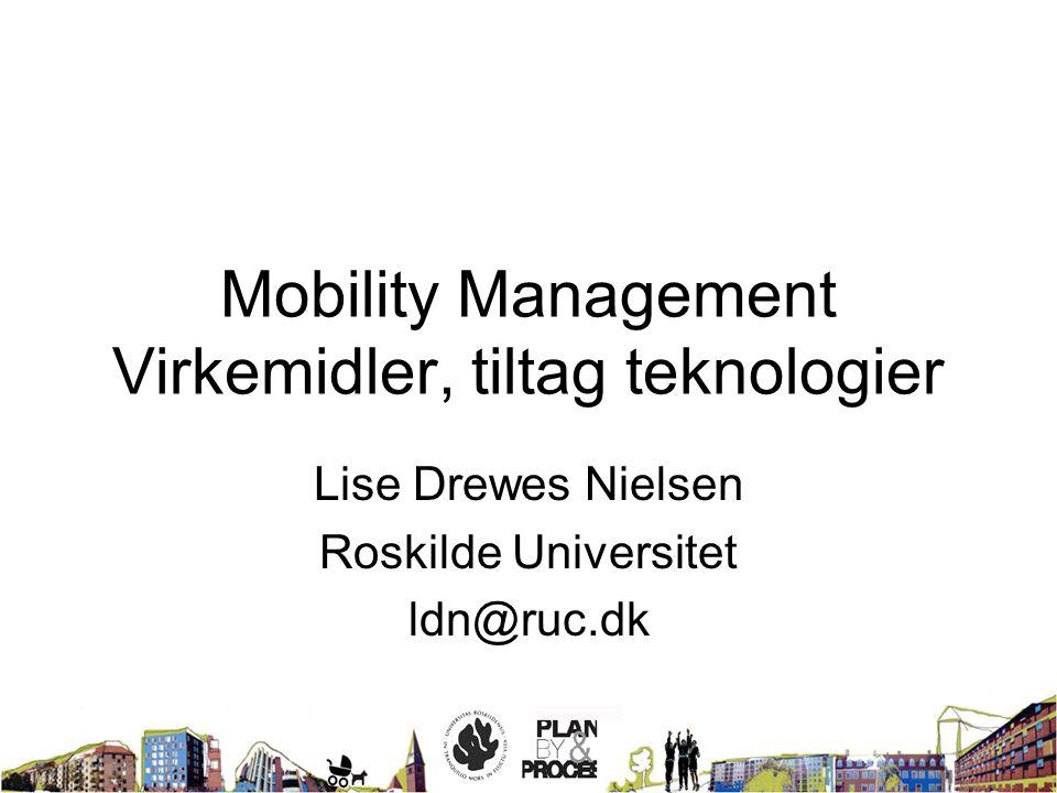 Mobility Management Virkemidler, tiltag teknologier Lise Drewes Nielsen Roskilde Universitet ldn@ruc.dk