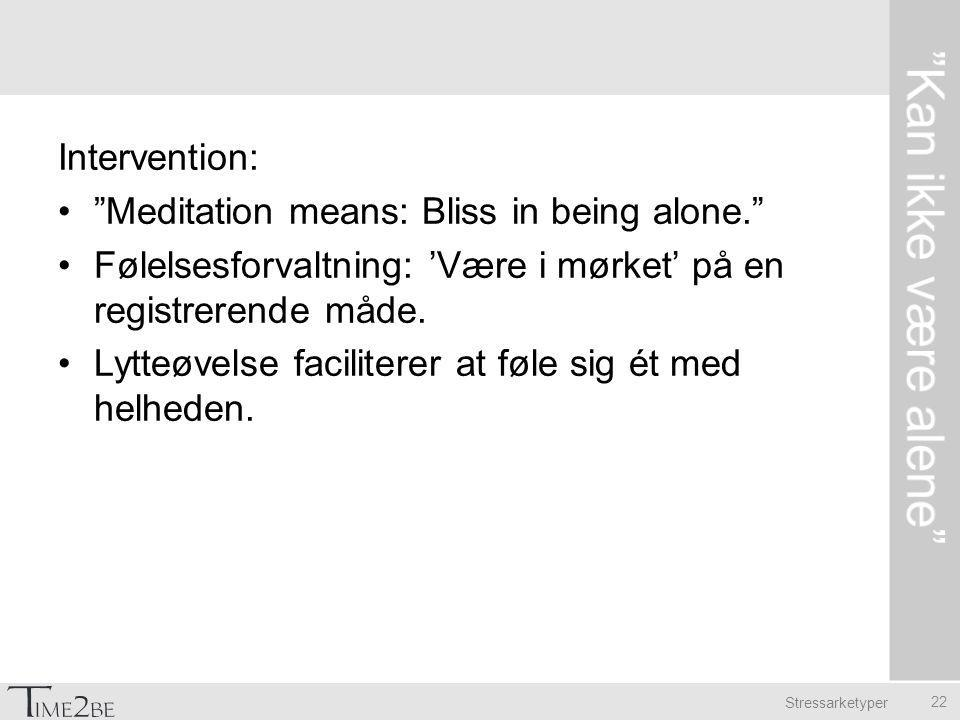 Stressarketyper Intervention: Meditation means: Bliss in being alone. Følelsesforvaltning: 'Være i mørket' på en registrerende måde.