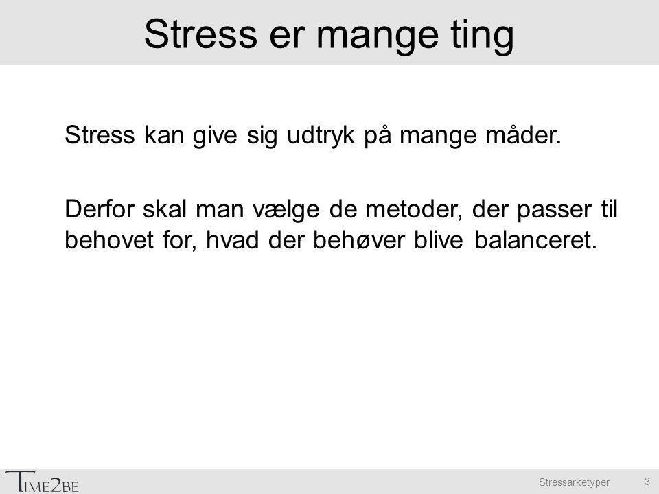 Stressarketyper Stress er mange ting Stress kan give sig udtryk på mange måder.