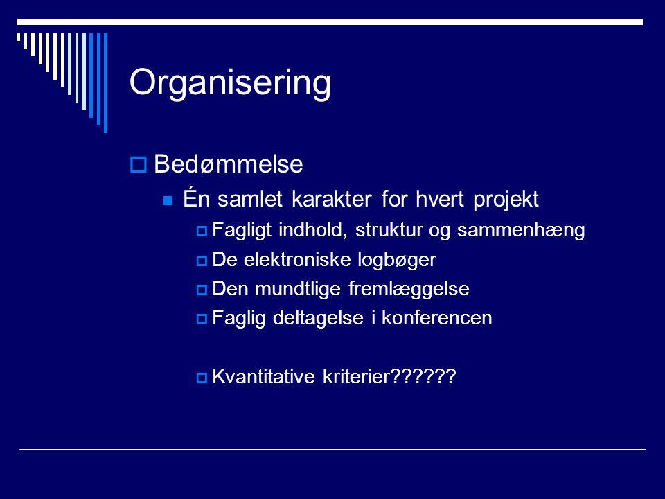 Organisering  Bedømmelse Én samlet karakter for hvert projekt  Fagligt indhold, struktur og sammenhæng  De elektroniske logbøger  Den mundtlige fremlæggelse  Faglig deltagelse i konferencen  Kvantitative kriterier