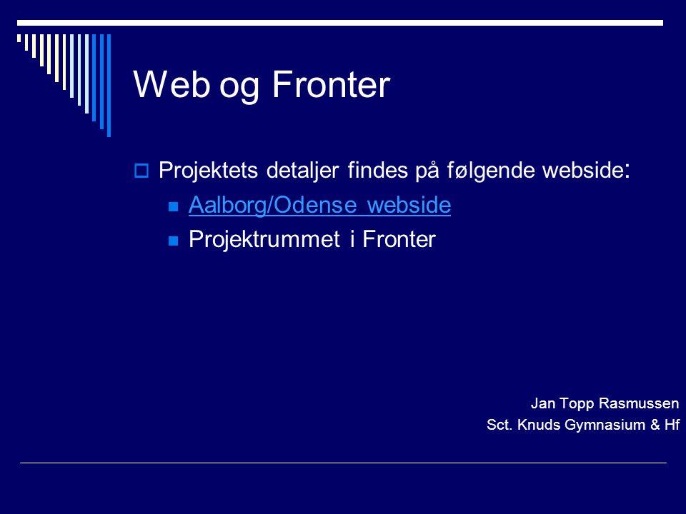 Web og Fronter  Projektets detaljer findes på følgende webside : Aalborg/Odense webside Projektrummet i Fronter Jan Topp Rasmussen Sct.