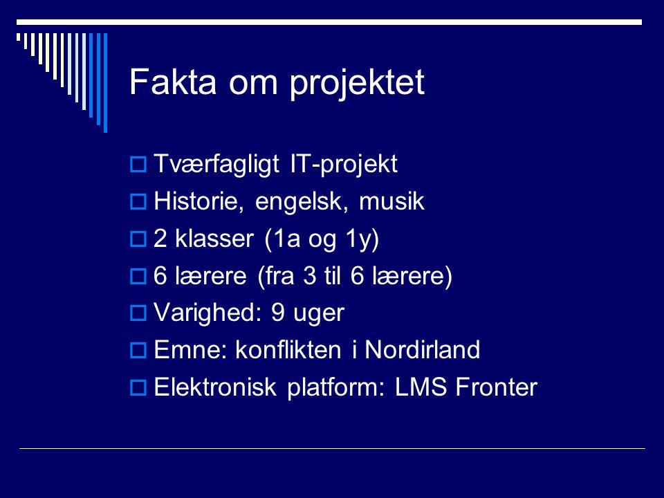 Fakta om projektet  Tværfagligt IT-projekt  Historie, engelsk, musik  2 klasser (1a og 1y)  6 lærere (fra 3 til 6 lærere)  Varighed: 9 uger  Emne: konflikten i Nordirland  Elektronisk platform: LMS Fronter