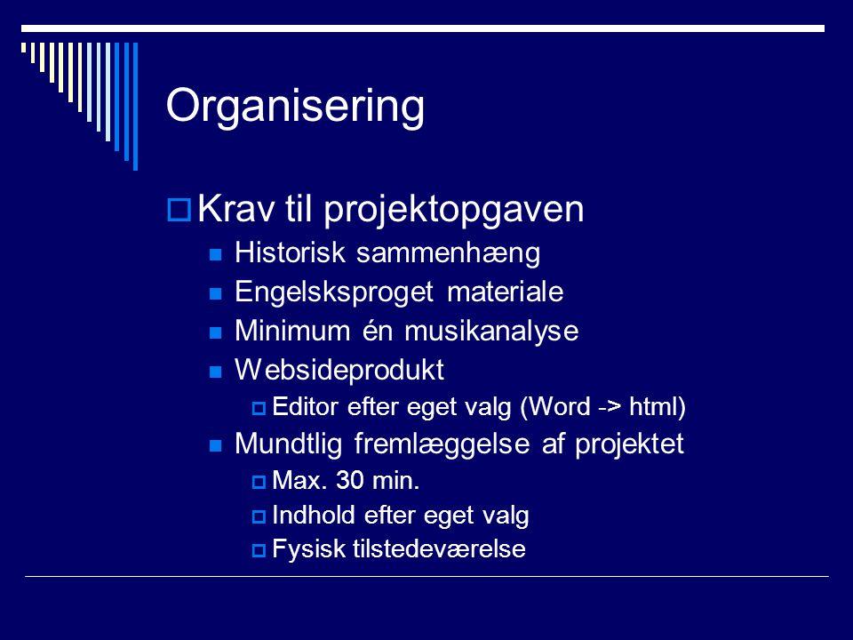 Organisering  Krav til projektopgaven Historisk sammenhæng Engelsksproget materiale Minimum én musikanalyse Websideprodukt  Editor efter eget valg (Word -> html) Mundtlig fremlæggelse af projektet  Max.