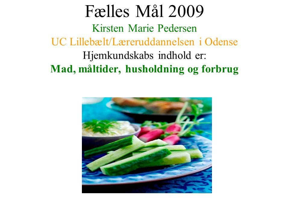 Fælles Mål 2009 Kirsten Marie Pedersen UC Lillebælt/Læreruddannelsen i Odense Hjemkundskabs indhold er: Mad, måltider, husholdning og forbrug