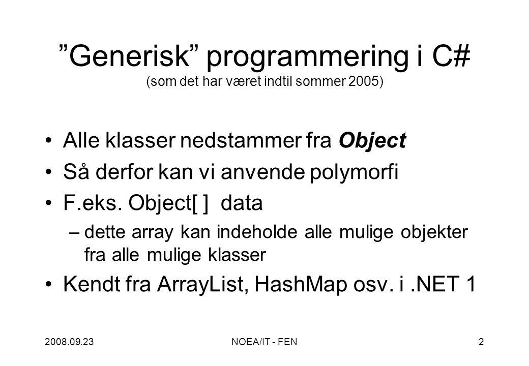 2008.09.23NOEA/IT - FEN2 Generisk programmering i C# (som det har været indtil sommer 2005) Alle klasser nedstammer fra Object Så derfor kan vi anvende polymorfi F.eks.