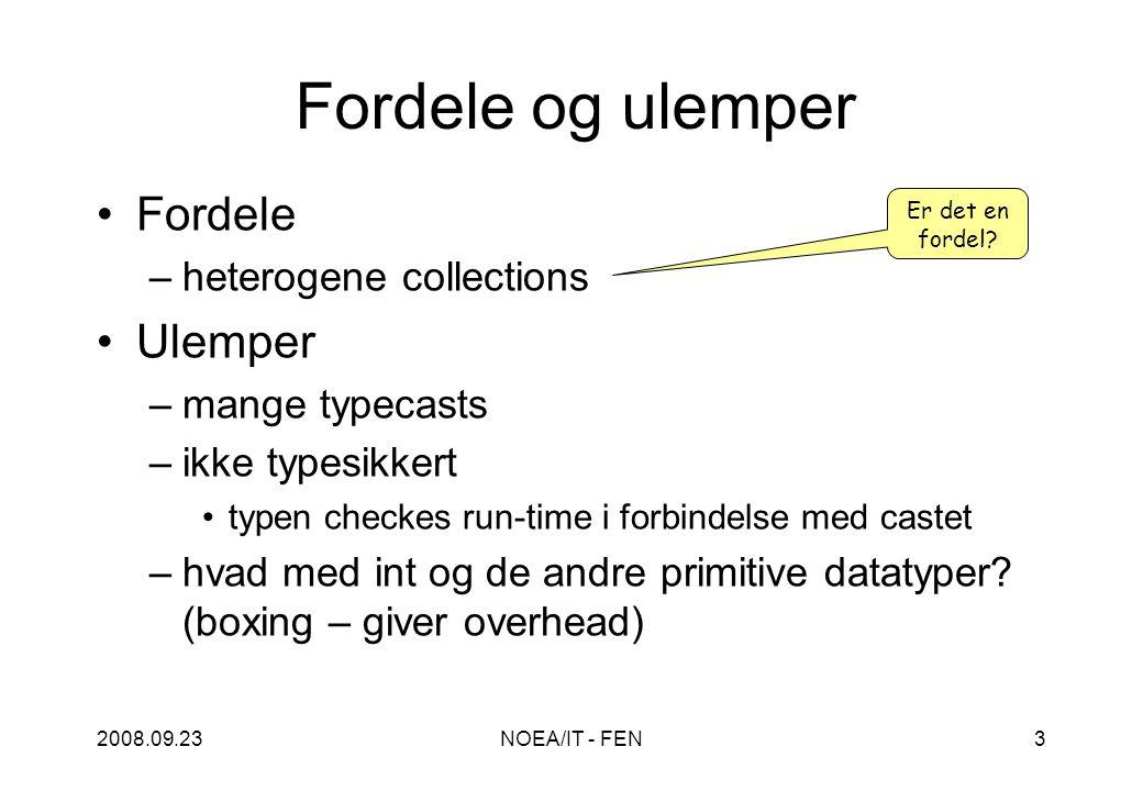 2008.09.23NOEA/IT - FEN3 Fordele og ulemper Fordele –heterogene collections Ulemper –mange typecasts –ikke typesikkert typen checkes run-time i forbindelse med castet –hvad med int og de andre primitive datatyper.