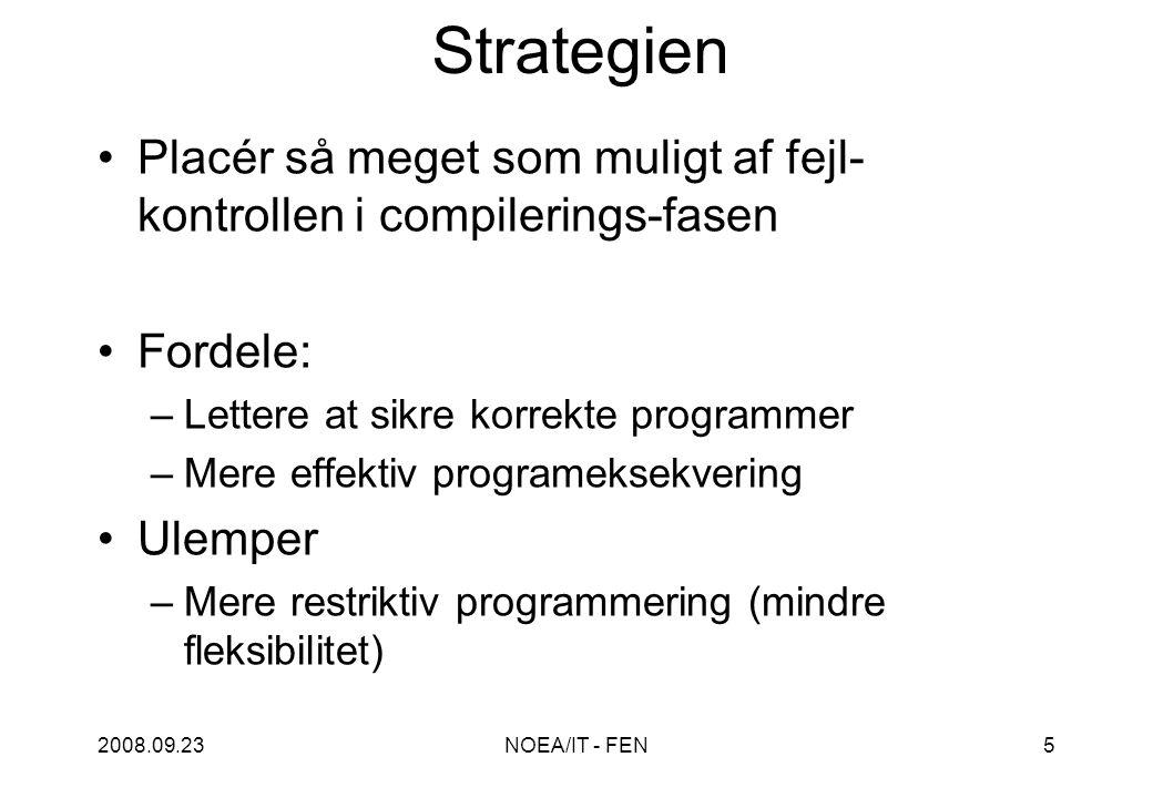 2008.09.23NOEA/IT - FEN5 Strategien Placér så meget som muligt af fejl- kontrollen i compilerings-fasen Fordele: –Lettere at sikre korrekte programmer –Mere effektiv programeksekvering Ulemper –Mere restriktiv programmering (mindre fleksibilitet)