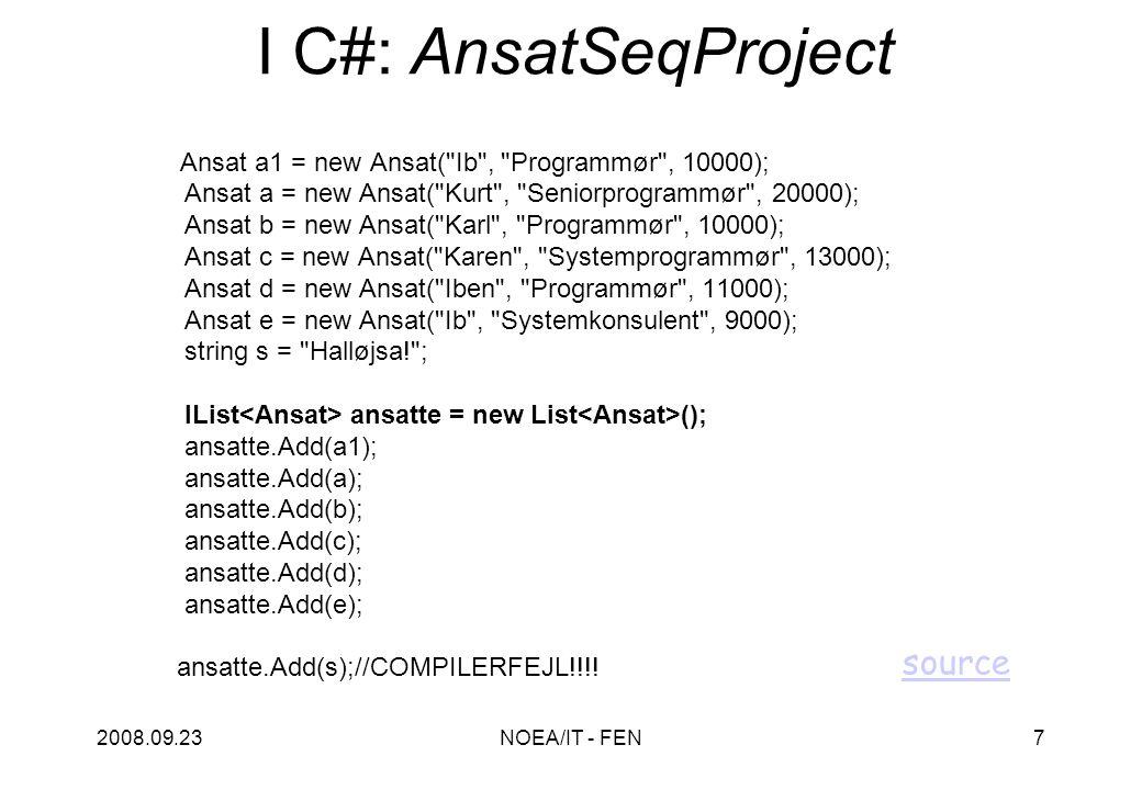 2008.09.23NOEA/IT - FEN7 I C#: AnsatSeqProject Ansat a1 = new Ansat( Ib , Programmør , 10000); Ansat a = new Ansat( Kurt , Seniorprogrammør , 20000); Ansat b = new Ansat( Karl , Programmør , 10000); Ansat c = new Ansat( Karen , Systemprogrammør , 13000); Ansat d = new Ansat( Iben , Programmør , 11000); Ansat e = new Ansat( Ib , Systemkonsulent , 9000); string s = Halløjsa! ; IList ansatte = new List (); ansatte.Add(a1); ansatte.Add(a); ansatte.Add(b); ansatte.Add(c); ansatte.Add(d); ansatte.Add(e); ansatte.Add(s);//COMPILERFEJL!!!.