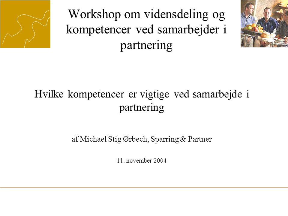 Workshop om vidensdeling og kompetencer ved samarbejder i partnering Hvilke kompetencer er vigtige ved samarbejde i partnering af Michael Stig Ørbech, Sparring & Partner 11.