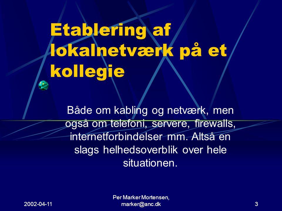 2002-04-11 Per Marker Mortensen, marker@anc.dk3 Etablering af lokalnetværk på et kollegie Både om kabling og netværk, men også om telefoni, servere, firewalls, internetforbindelser mm.