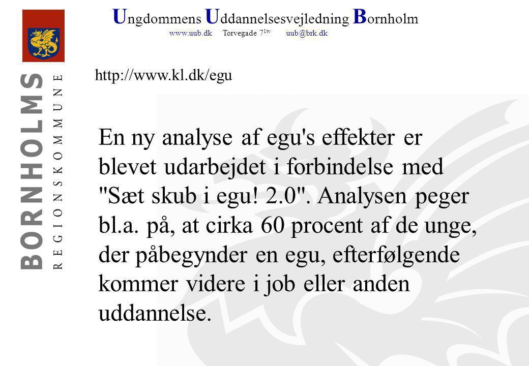U ngdommens U ddannelsesvejledning B ornholm www.uub.dk Torvegade 7 1tv uub@brk.dk http://www.kl.dk/egu En ny analyse af egu s effekter er blevet udarbejdet i forbindelse med Sæt skub i egu.