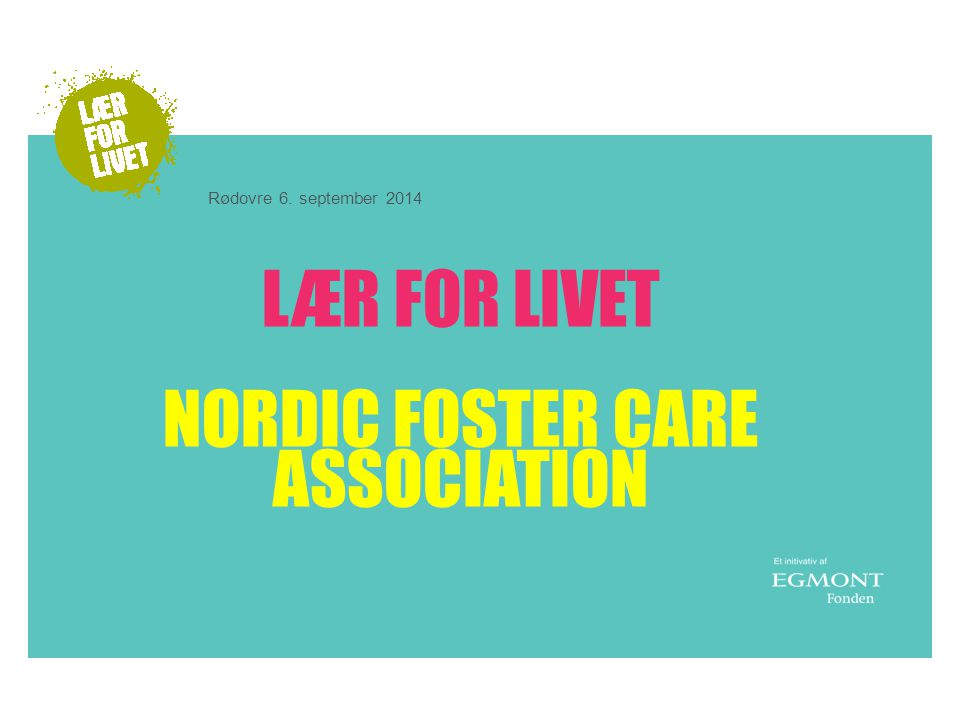 LÆR FOR LIVET NORDIC FOSTER CARE ASSOCIATION Rødovre 6. september 2014