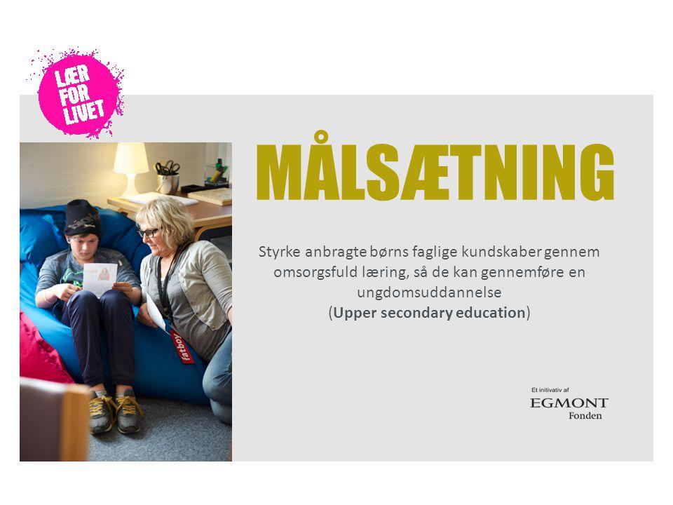 MÅLSÆTNING Styrke anbragte børns faglige kundskaber gennem omsorgsfuld læring, så de kan gennemføre en ungdomsuddannelse (Upper secondary education)