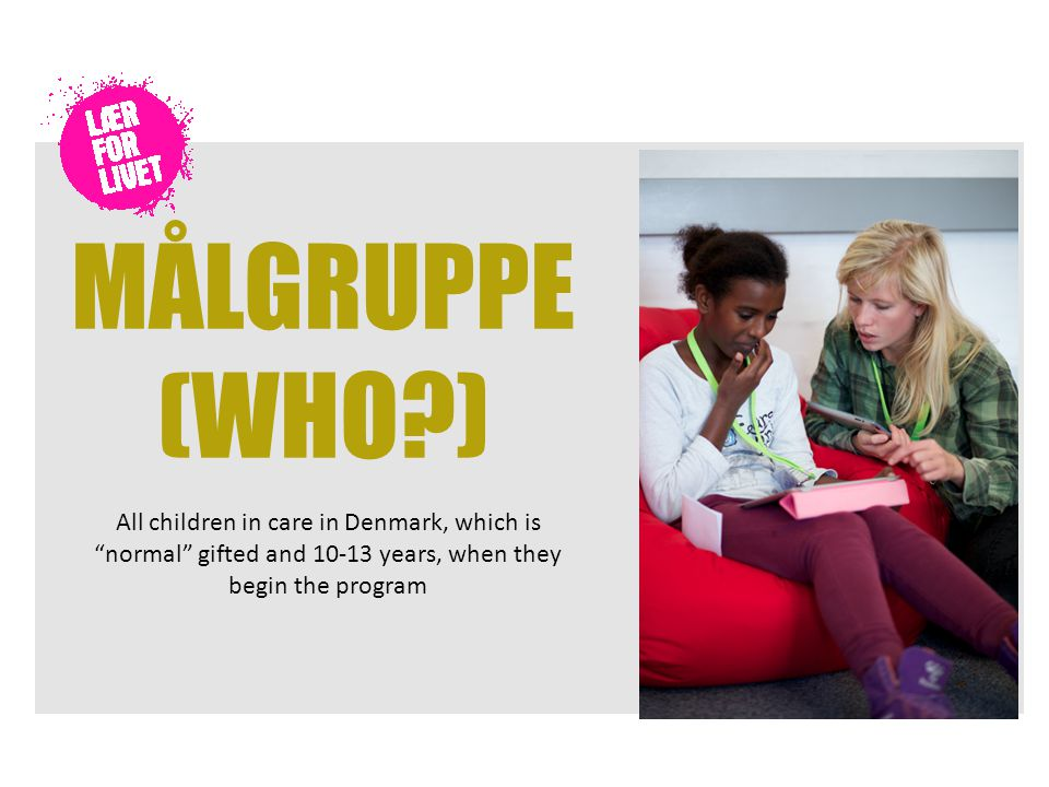 MÅLGRUPPE (WHO ) All children in care in Denmark, which is normal gifted and 10-13 years, when they begin the program