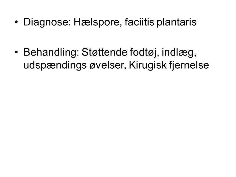 Diagnose: Hælspore, faciitis plantaris Behandling: Støttende fodtøj, indlæg, udspændings øvelser, Kirugisk fjernelse