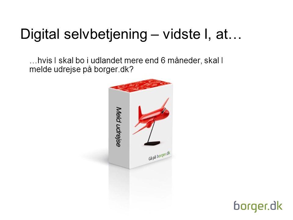 Digital selvbetjening – vidste I, at… …hvis I skal bo i udlandet mere end 6 måneder, skal I melde udrejse på borger.dk