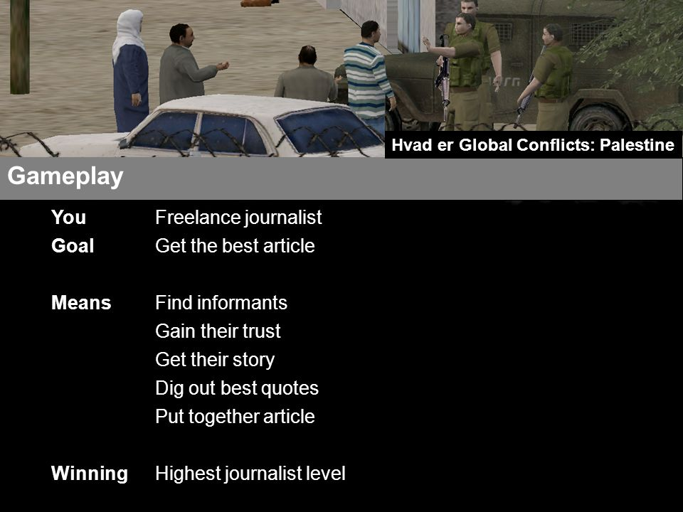 Freelance journalist Get the best article Find informants Gain their trust Get their story Dig out best quotes Put together article Highest journalist level Gameplay Hvad er Global Conflicts: Palestine You Goal Means Winning