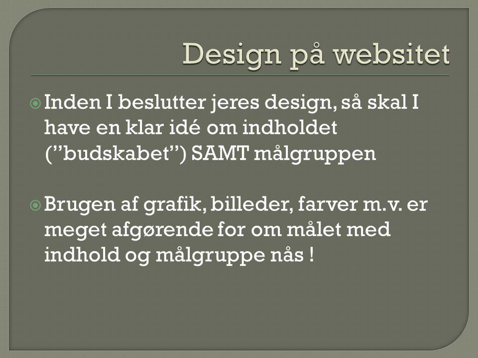  Inden I beslutter jeres design, så skal I have en klar idé om indholdet ( budskabet ) SAMT målgruppen  Brugen af grafik, billeder, farver m.v.
