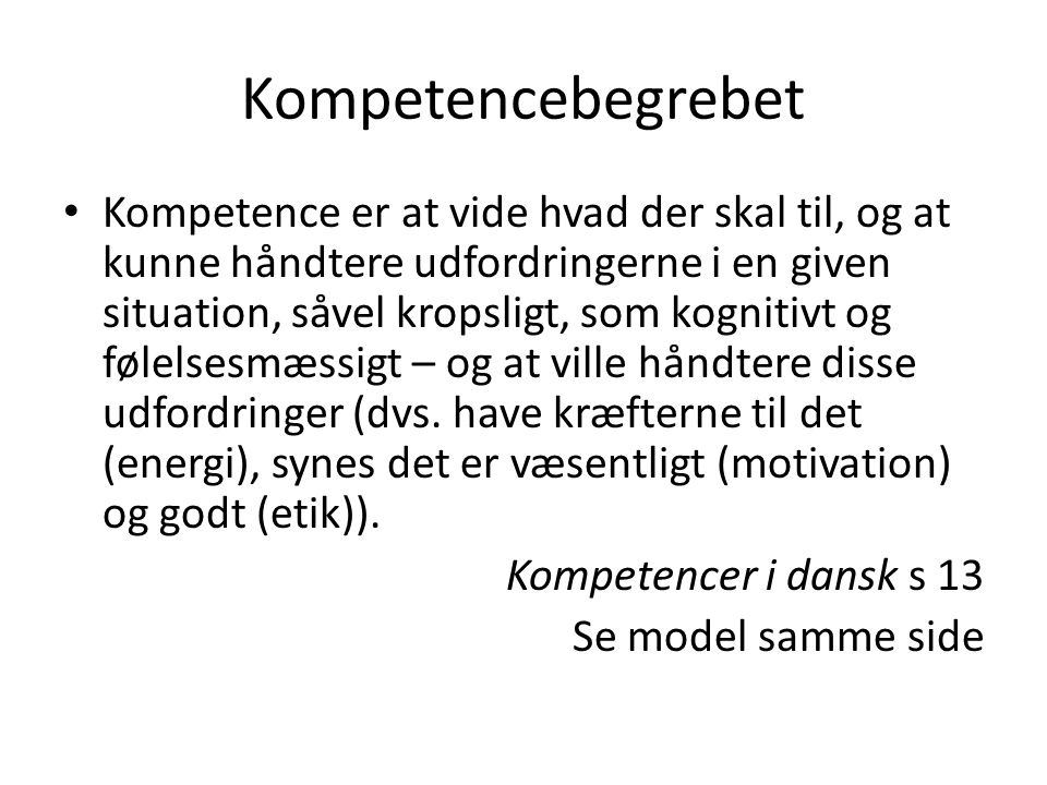 Kompetencebegrebet Kompetence er at vide hvad der skal til, og at kunne håndtere udfordringerne i en given situation, såvel kropsligt, som kognitivt og følelsesmæssigt – og at ville håndtere disse udfordringer (dvs.