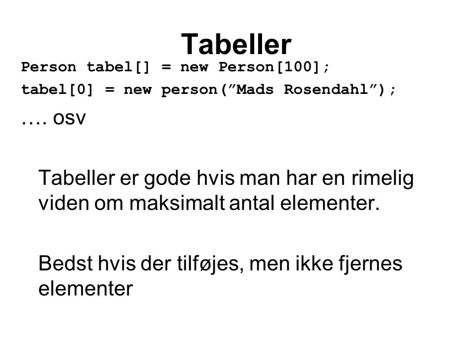 Tabeller Person tabel[] = new Person[100]; tabel[0] = new person( Mads Rosendahl ); ….