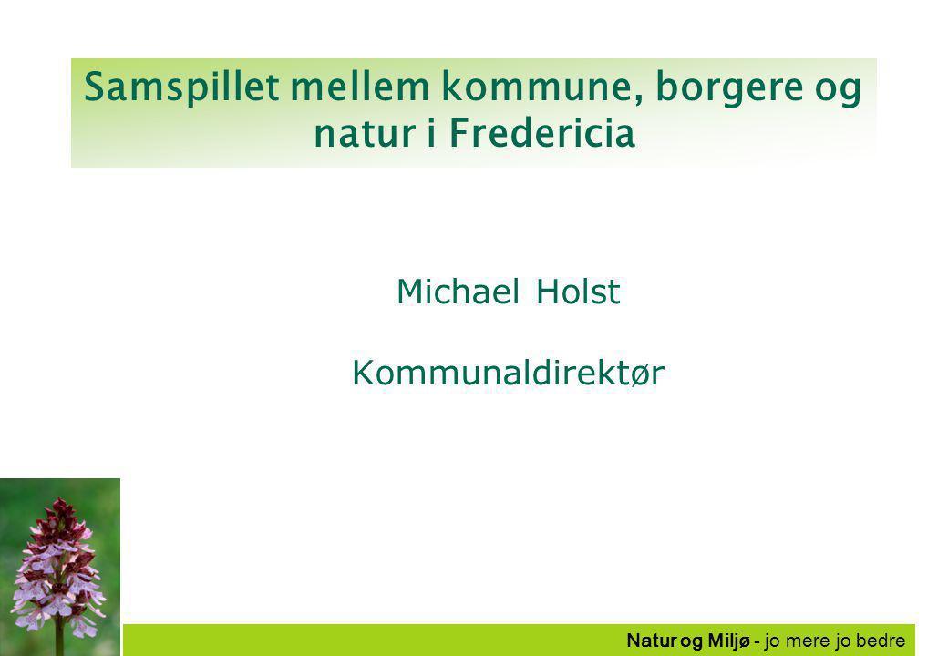 Natur og Miljø - jo mere jo bedre Samspillet mellem kommune, borgere og natur i Fredericia Michael Holst Kommunaldirektør
