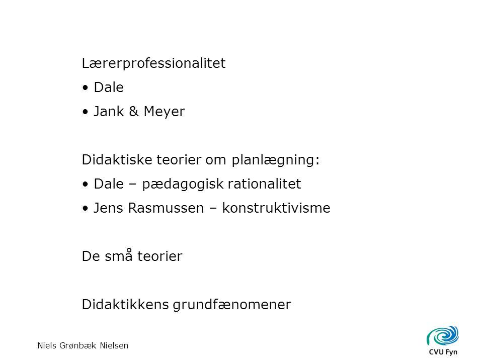Niels Grønbæk Nielsen Lærerprofessionalitet Dale Jank & Meyer Didaktiske teorier om planlægning: Dale – pædagogisk rationalitet Jens Rasmussen – konstruktivisme De små teorier Didaktikkens grundfænomener