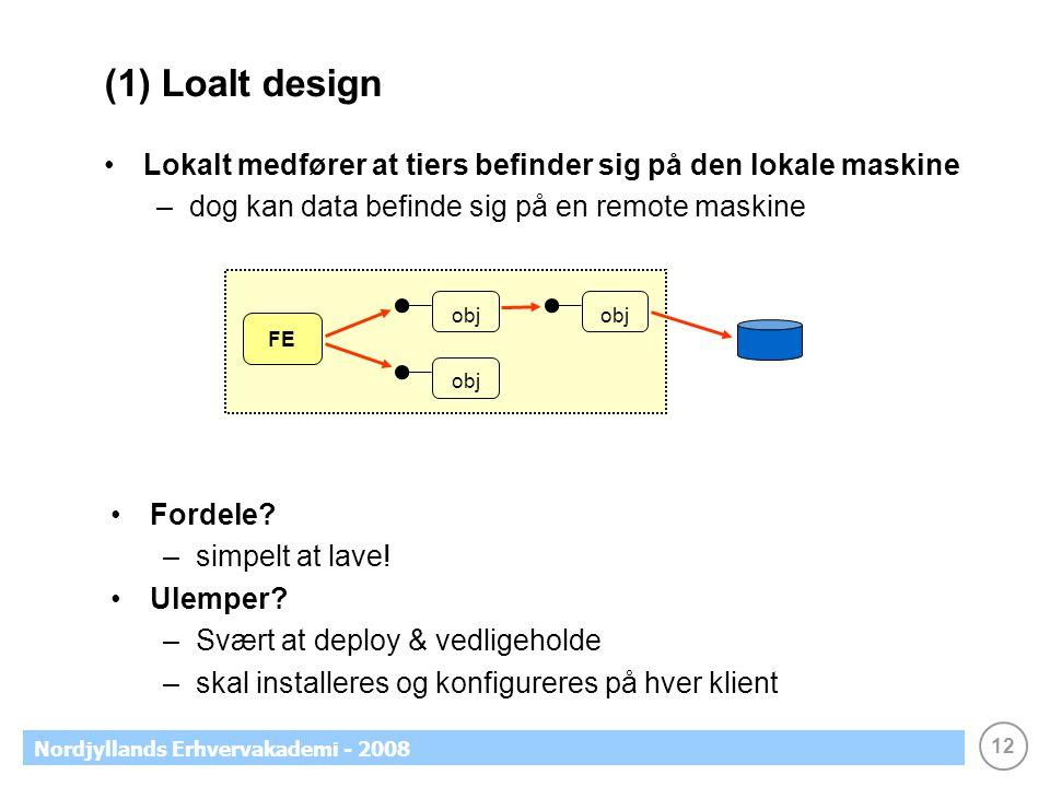 12 Nordjyllands Erhvervakademi - 2008 (1) Loalt design Lokalt medfører at tiers befinder sig på den lokale maskine –dog kan data befinde sig på en remote maskine FE obj Fordele.