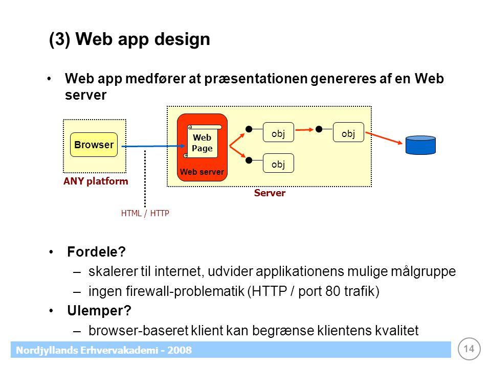 14 Nordjyllands Erhvervakademi - 2008 (3) Web app design Web app medfører at præsentationen genereres af en Web server obj Browser ANY platform Web server Fordele.