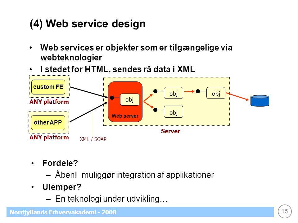 15 Nordjyllands Erhvervakademi - 2008 (4) Web service design Web services er objekter som er tilgængelige via webteknologier I stedet for HTML, sendes rå data i XML obj custom FE ANY platform Server Web server XML / SOAP obj Fordele.