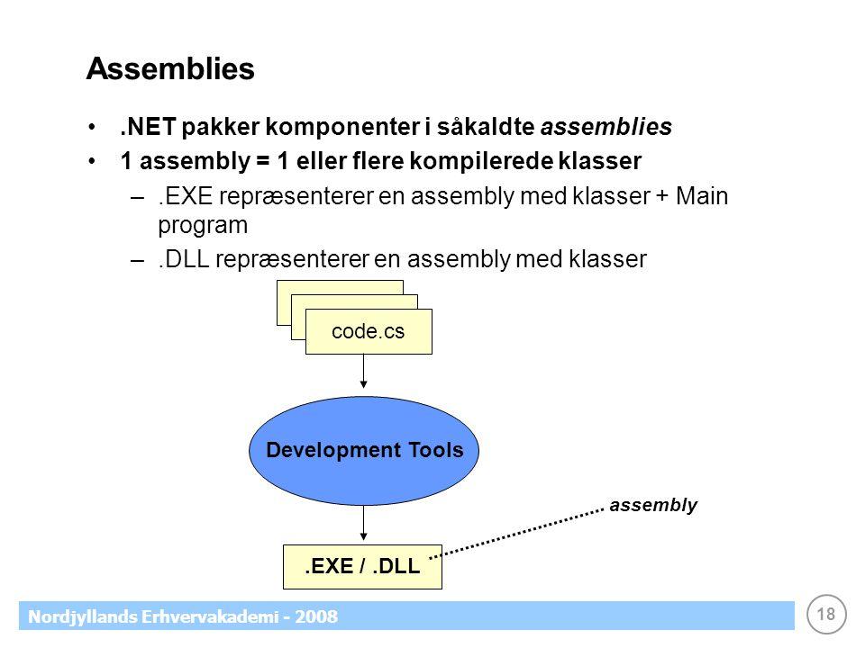 18 Nordjyllands Erhvervakademi - 2008 Assemblies.NET pakker komponenter i såkaldte assemblies 1 assembly = 1 eller flere kompilerede klasser –.EXE repræsenterer en assembly med klasser + Main program –.DLL repræsenterer en assembly med klasser Development Tools.EXE /.DLL code.vb code.cs assembly