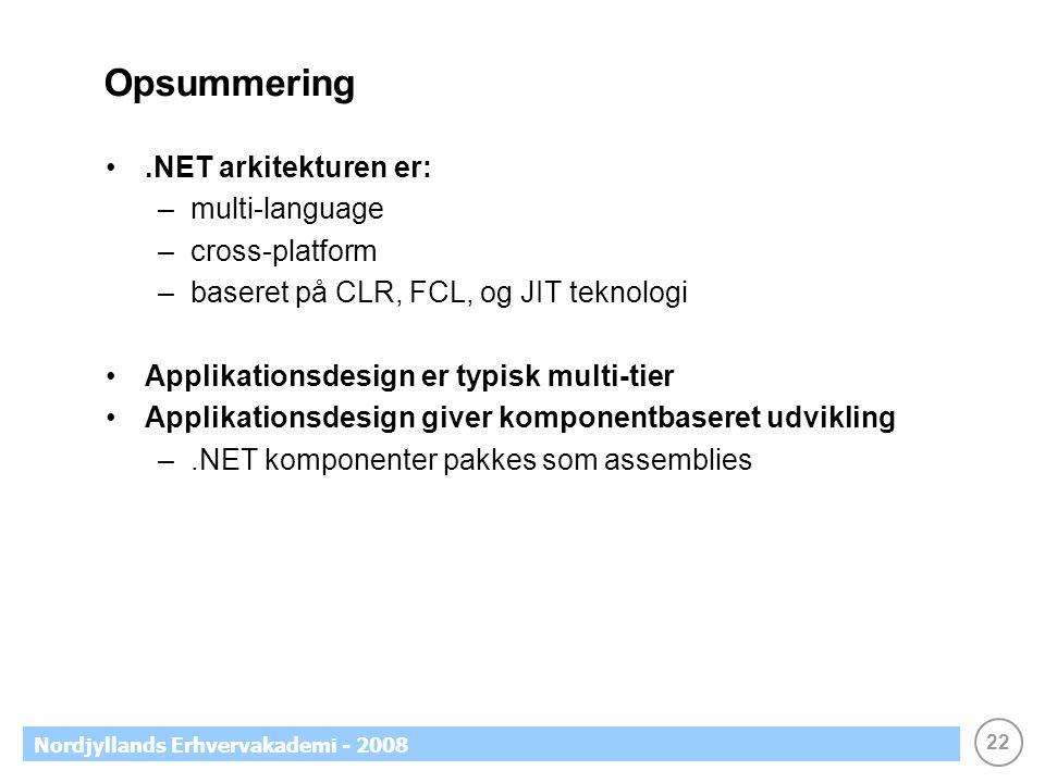 22 Nordjyllands Erhvervakademi - 2008 Opsummering.NET arkitekturen er: –multi-language –cross-platform –baseret på CLR, FCL, og JIT teknologi Applikationsdesign er typisk multi-tier Applikationsdesign giver komponentbaseret udvikling –.NET komponenter pakkes som assemblies