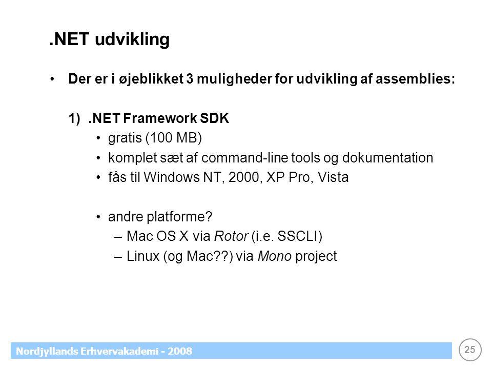 25 Nordjyllands Erhvervakademi - 2008.NET udvikling Der er i øjeblikket 3 muligheder for udvikling af assemblies: 1).NET Framework SDK gratis (100 MB) komplet sæt af command-line tools og dokumentation fås til Windows NT, 2000, XP Pro, Vista andre platforme.