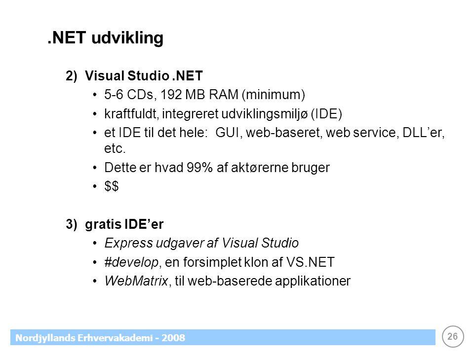 26 Nordjyllands Erhvervakademi - 2008.NET udvikling 2) Visual Studio.NET 5-6 CDs, 192 MB RAM (minimum) kraftfuldt, integreret udviklingsmiljø (IDE) et IDE til det hele: GUI, web-baseret, web service, DLL'er, etc.