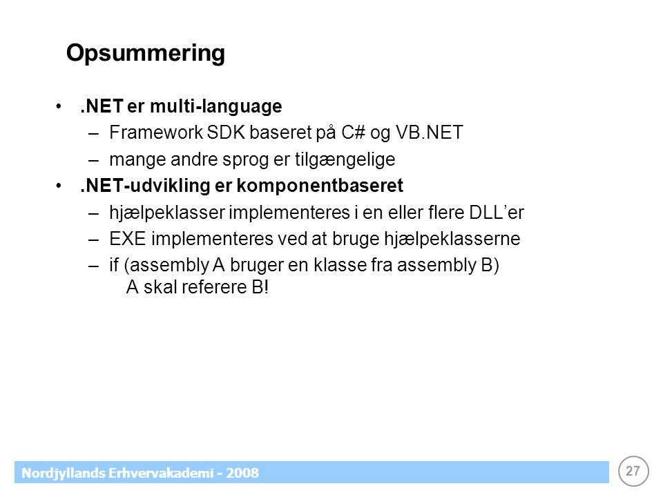 27 Nordjyllands Erhvervakademi - 2008 Opsummering.NET er multi-language –Framework SDK baseret på C# og VB.NET –mange andre sprog er tilgængelige.NET-udvikling er komponentbaseret –hjælpeklasser implementeres i en eller flere DLL'er –EXE implementeres ved at bruge hjælpeklasserne –if (assembly A bruger en klasse fra assembly B) A skal referere B!