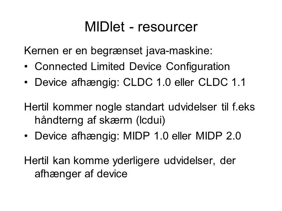 MIDlet - resourcer Kernen er en begrænset java-maskine: Connected Limited Device Configuration Device afhængig: CLDC 1.0 eller CLDC 1.1 Hertil kommer nogle standart udvidelser til f.eks håndterng af skærm (lcdui) Device afhængig: MIDP 1.0 eller MIDP 2.0 Hertil kan komme yderligere udvidelser, der afhænger af device