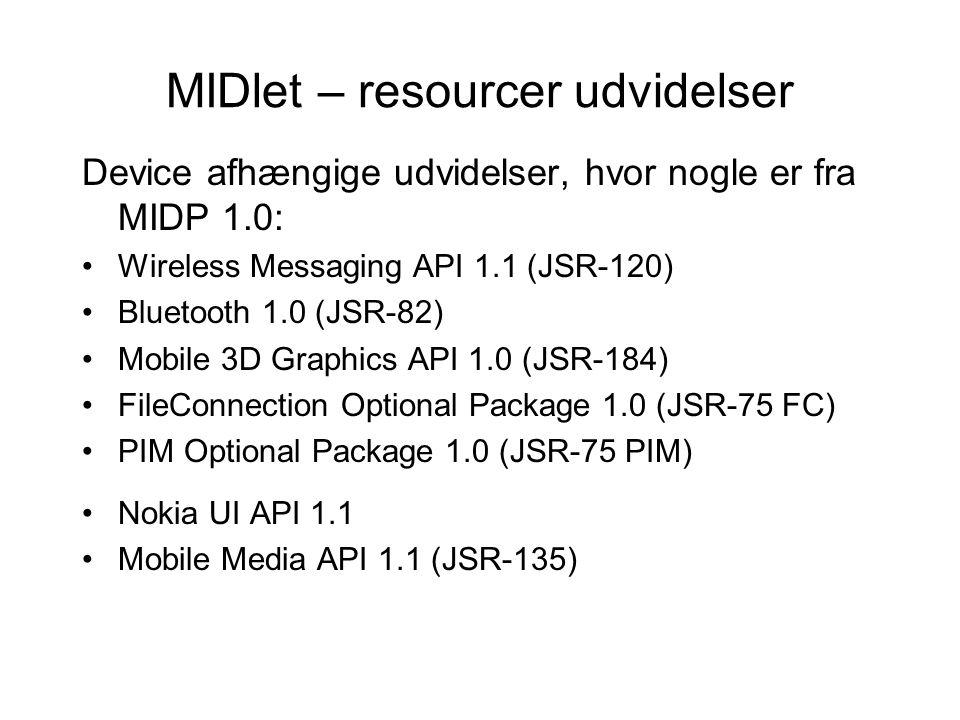 MIDlet – resourcer udvidelser Device afhængige udvidelser, hvor nogle er fra MIDP 1.0: Wireless Messaging API 1.1 (JSR-120) Bluetooth 1.0 (JSR-82) Mobile 3D Graphics API 1.0 (JSR-184) FileConnection Optional Package 1.0 (JSR-75 FC) PIM Optional Package 1.0 (JSR-75 PIM) Nokia UI API 1.1 Mobile Media API 1.1 (JSR-135)