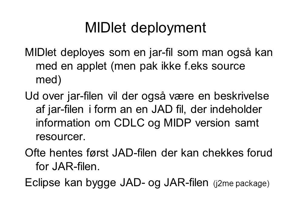 MIDlet deployment MIDlet deployes som en jar-fil som man også kan med en applet (men pak ikke f.eks source med) Ud over jar-filen vil der også være en beskrivelse af jar-filen i form an en JAD fil, der indeholder information om CDLC og MIDP version samt resourcer.