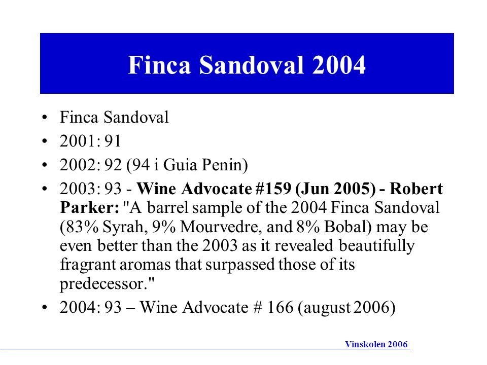 Finca Sandoval 2001: 91 2002: 92 (94 i Guia Penin) 2003: 93 - Wine Advocate #159 (Jun 2005) - Robert Parker: A barrel sample of the 2004 Finca Sandoval (83% Syrah, 9% Mourvedre, and 8% Bobal) may be even better than the 2003 as it revealed beautifully fragrant aromas that surpassed those of its predecessor. 2004: 93 – Wine Advocate # 166 (august 2006) Finca Sandoval 2004 Vinskolen 2006