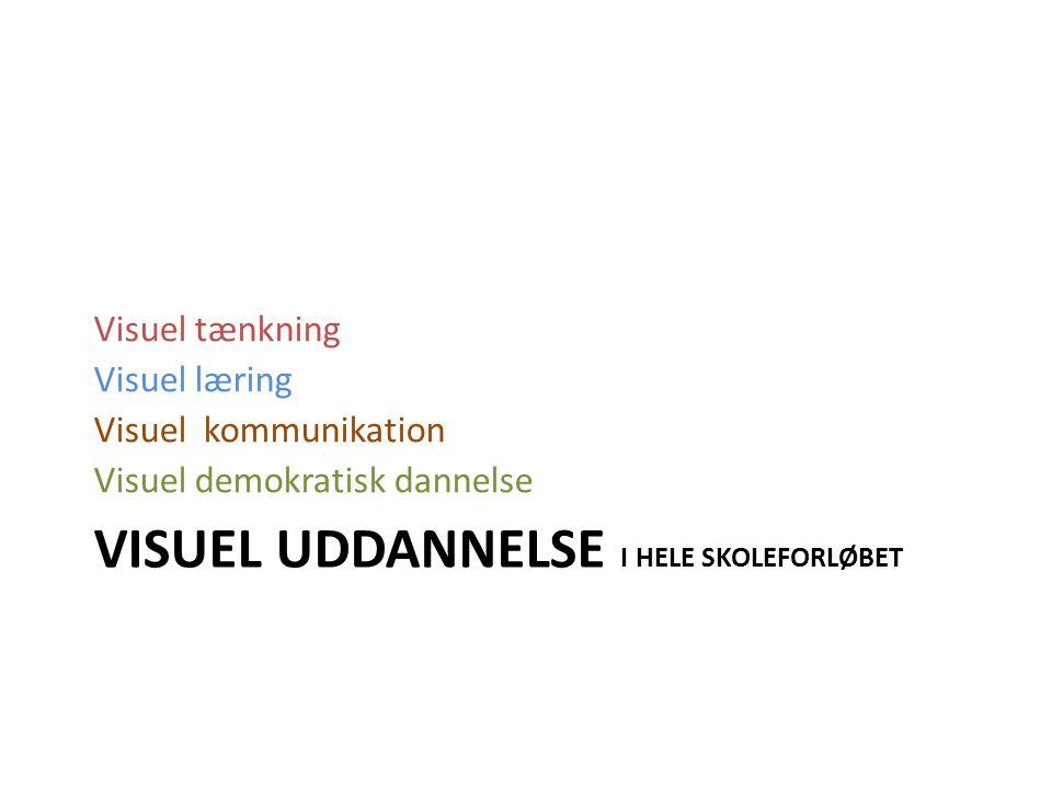 VISUEL UDDANNELSE I HELE SKOLEFORLØBET Visuel tænkning Visuel læring Visuel kommunikation Visuel demokratisk dannelse