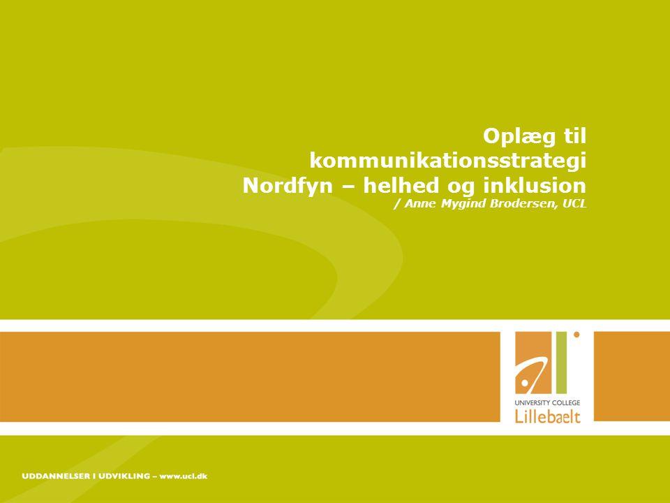 UDDANNELSER I UDVIKLING – www.ucl.dk 24-11-2014 side 1 Oplæg til kommunikationsstrategi Nordfyn – helhed og inklusion / Anne Mygind Brodersen, UCL