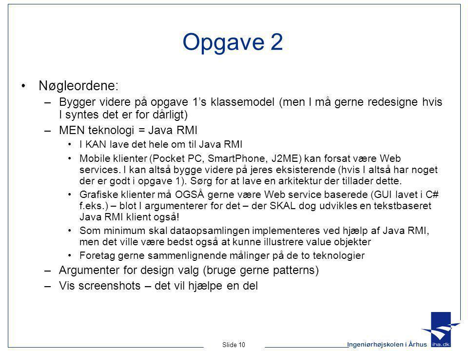Ingeniørhøjskolen i Århus Slide 10 Opgave 2 Nøgleordene: –Bygger videre på opgave 1's klassemodel (men I må gerne redesigne hvis I syntes det er for dårligt) –MEN teknologi = Java RMI I KAN lave det hele om til Java RMI Mobile klienter (Pocket PC, SmartPhone, J2ME) kan forsat være Web services.