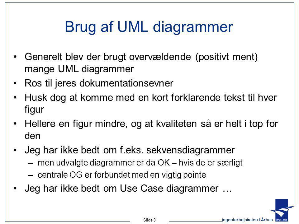 Ingeniørhøjskolen i Århus Slide 3 Brug af UML diagrammer Generelt blev der brugt overvældende (positivt ment) mange UML diagrammer Ros til jeres dokumentationsevner Husk dog at komme med en kort forklarende tekst til hver figur Hellere en figur mindre, og at kvaliteten så er helt i top for den Jeg har ikke bedt om f.eks.