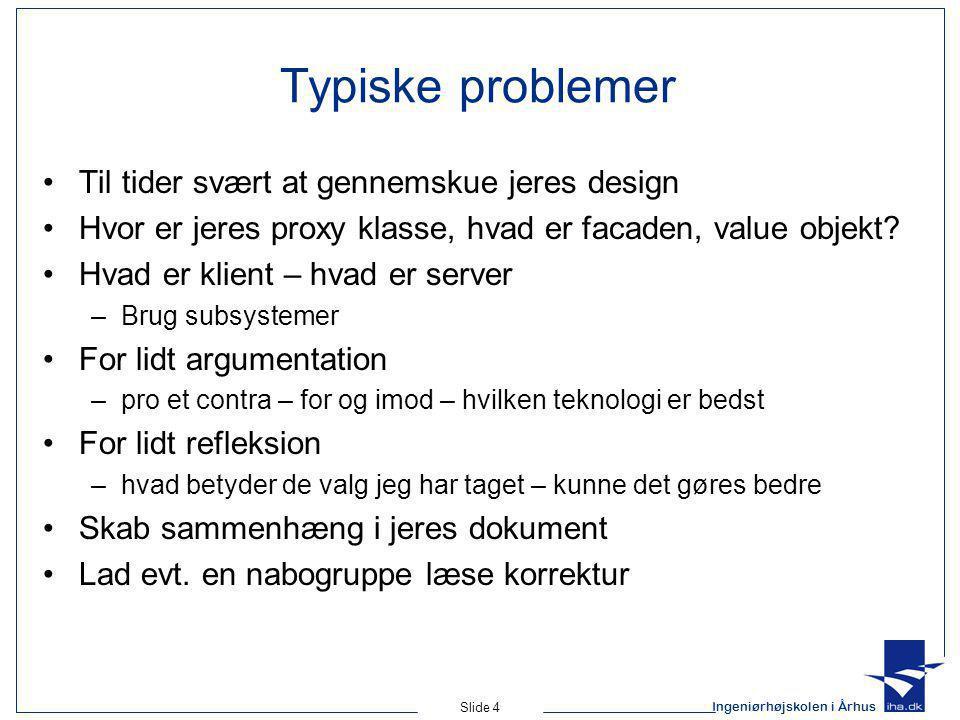 Ingeniørhøjskolen i Århus Slide 4 Typiske problemer Til tider svært at gennemskue jeres design Hvor er jeres proxy klasse, hvad er facaden, value objekt.