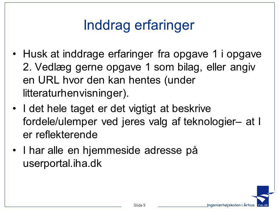 Ingeniørhøjskolen i Århus Slide 9 Inddrag erfaringer Husk at inddrage erfaringer fra opgave 1 i opgave 2.