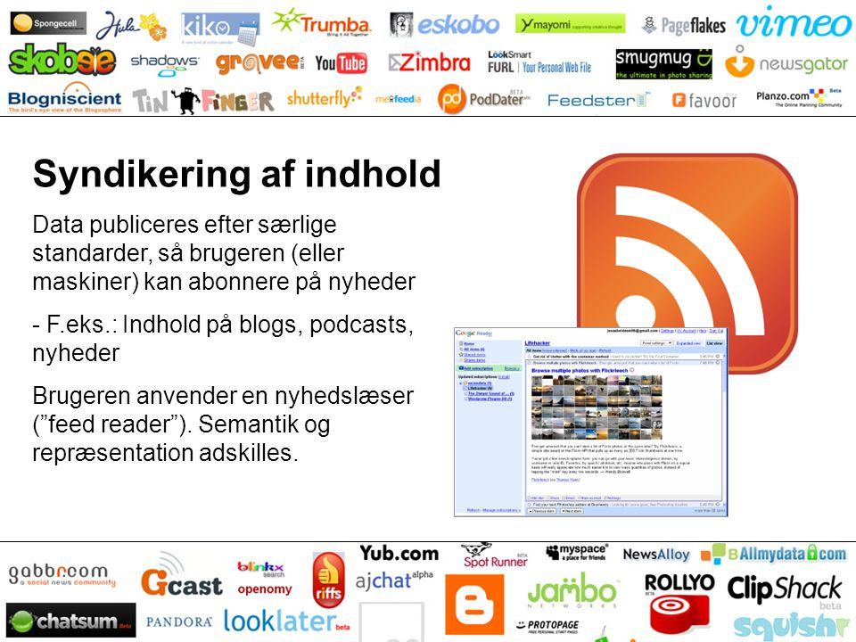 Syndikering af indhold Data publiceres efter særlige standarder, så brugeren (eller maskiner) kan abonnere på nyheder - F.eks.: Indhold på blogs, podcasts, nyheder Brugeren anvender en nyhedslæser ( feed reader ).