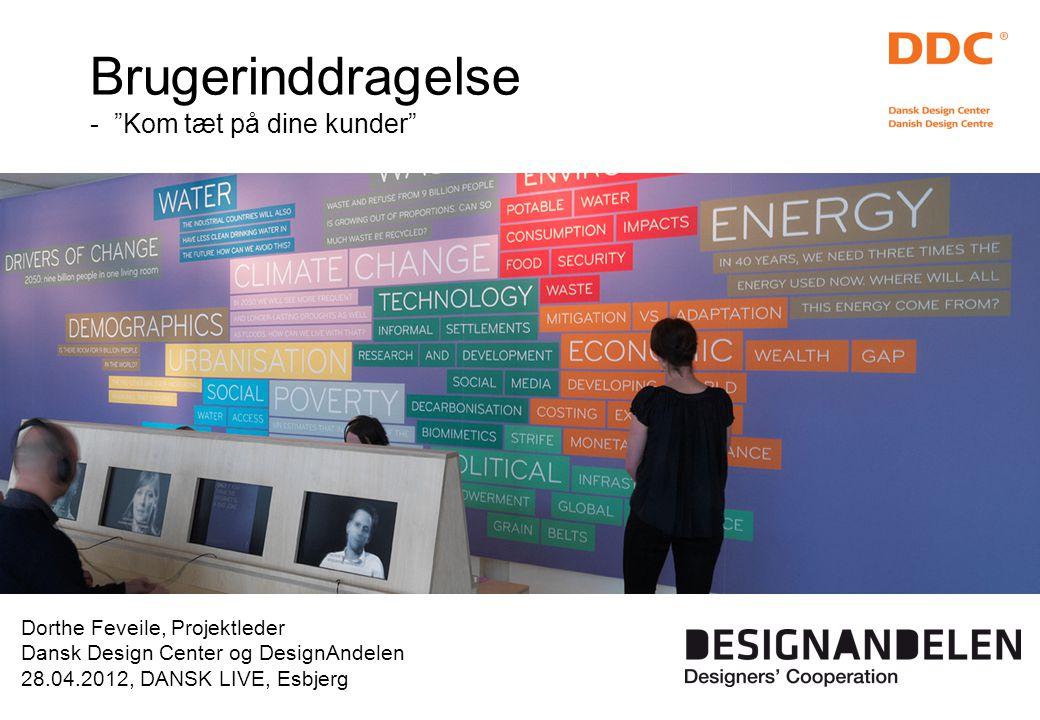 Dorthe Feveile, Projektleder Dansk Design Center og DesignAndelen 28.04.2012, DANSK LIVE, Esbjerg Brugerinddragelse - Kom tæt på dine kunder