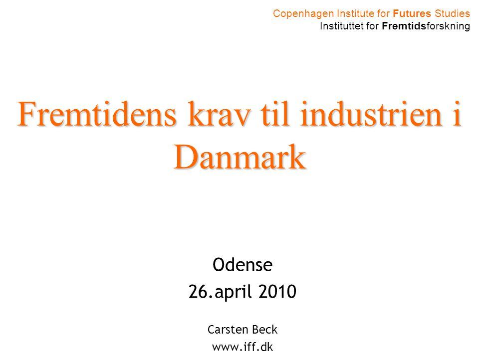 Copenhagen Institute for Futures Studies Instituttet for Fremtidsforskning Fremtidens krav til industrien i Danmark Odense 26.april 2010 Carsten Beck www.iff.dk